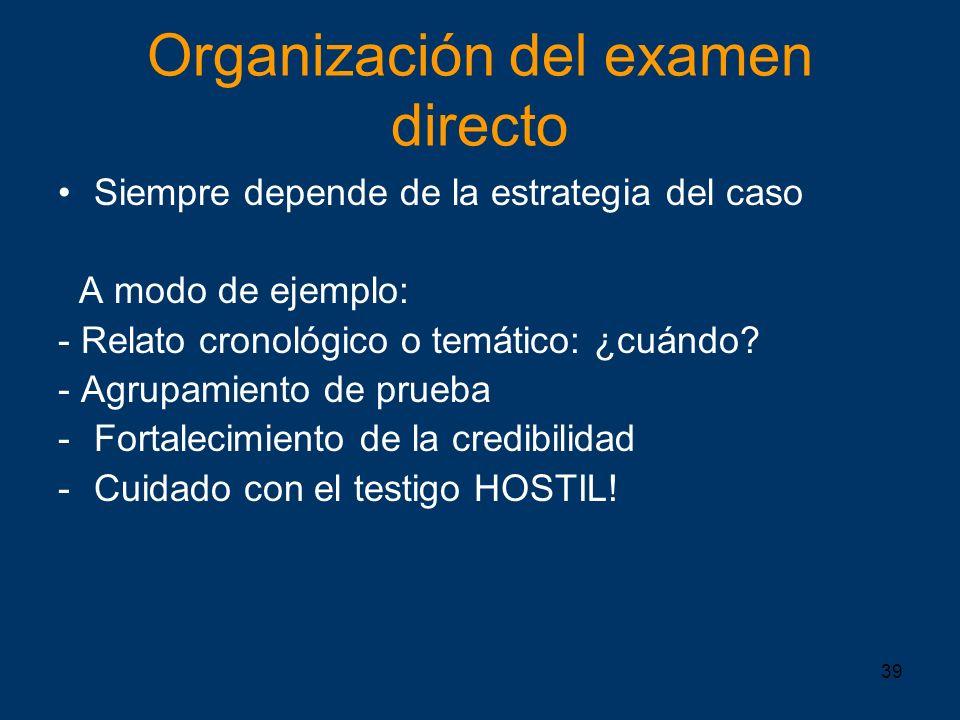 39 Organización del examen directo Siempre depende de la estrategia del caso A modo de ejemplo: - Relato cronológico o temático: ¿cuándo? - Agrupamien