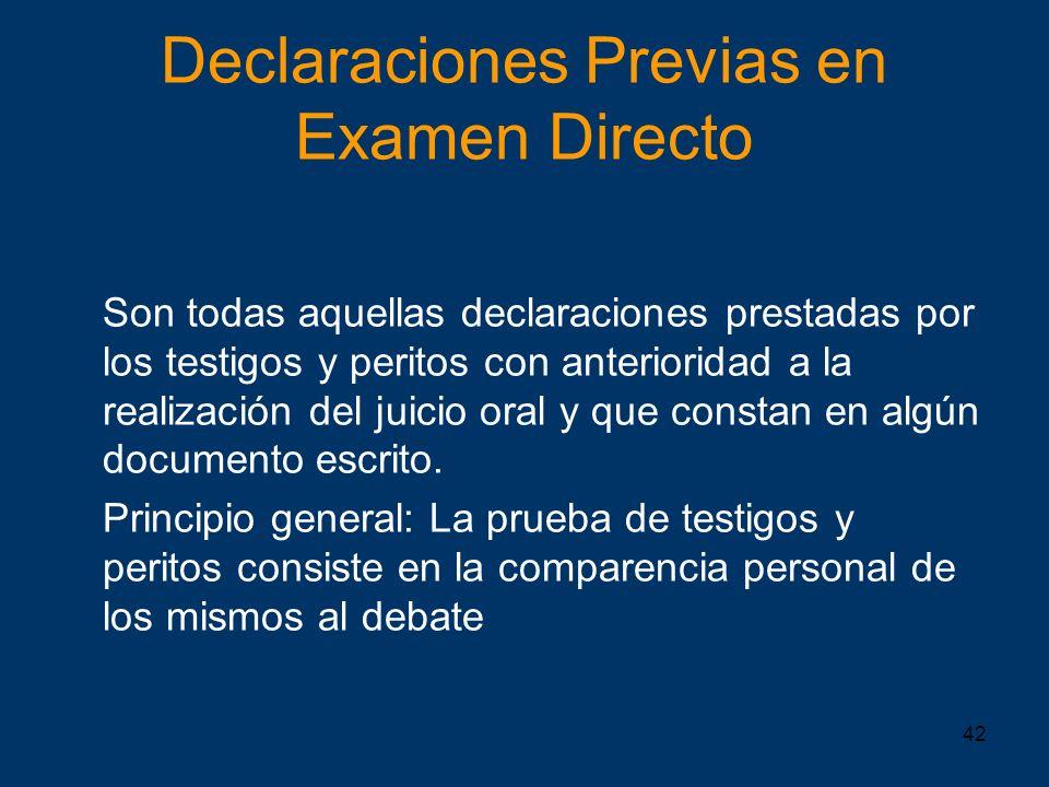 42 Declaraciones Previas en Examen Directo Son todas aquellas declaraciones prestadas por los testigos y peritos con anterioridad a la realización del