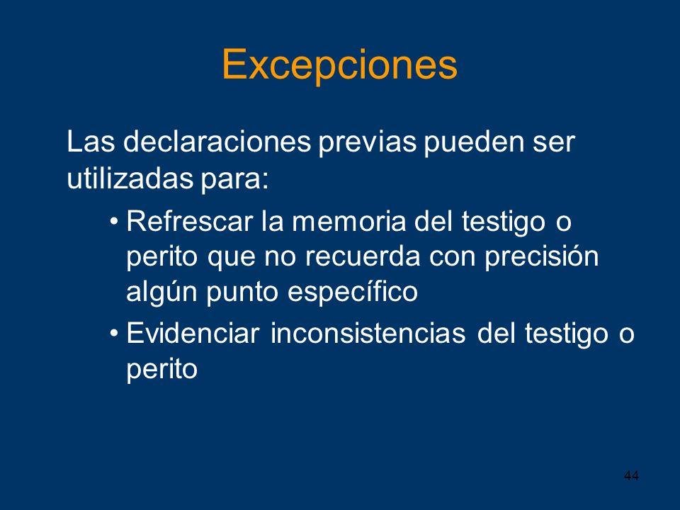 44 Excepciones Las declaraciones previas pueden ser utilizadas para: Refrescar la memoria del testigo o perito que no recuerda con precisión algún pun