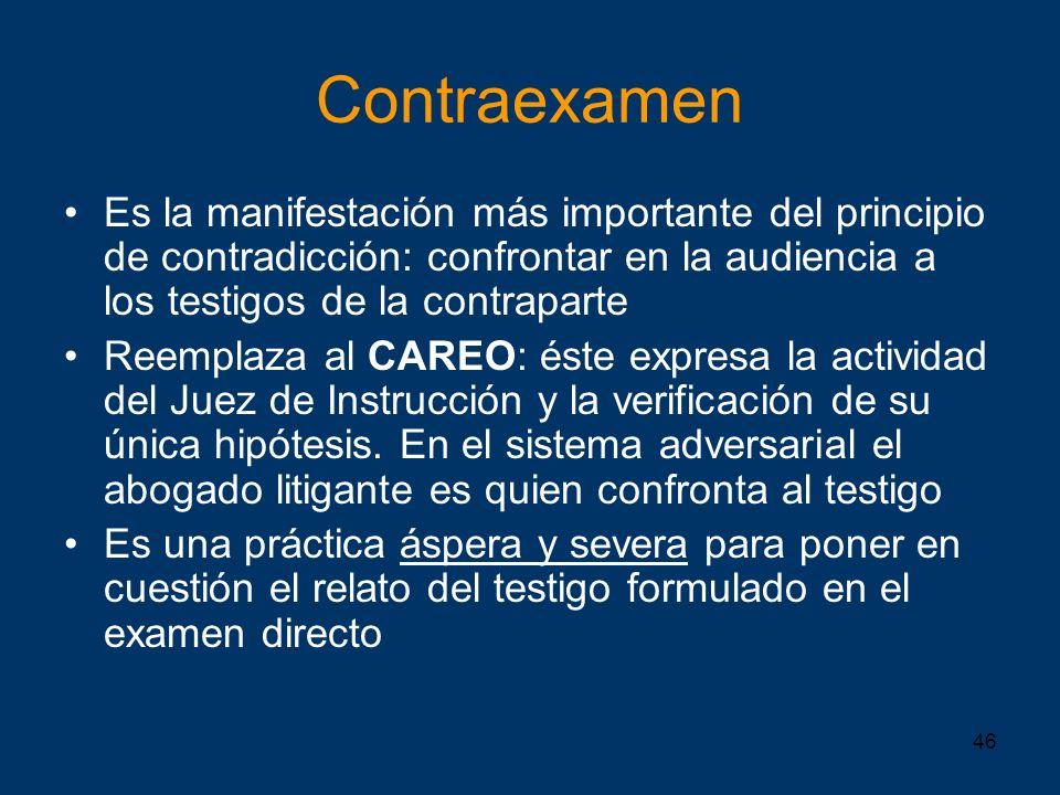 46 Contraexamen Es la manifestación más importante del principio de contradicción: confrontar en la audiencia a los testigos de la contraparte Reempla