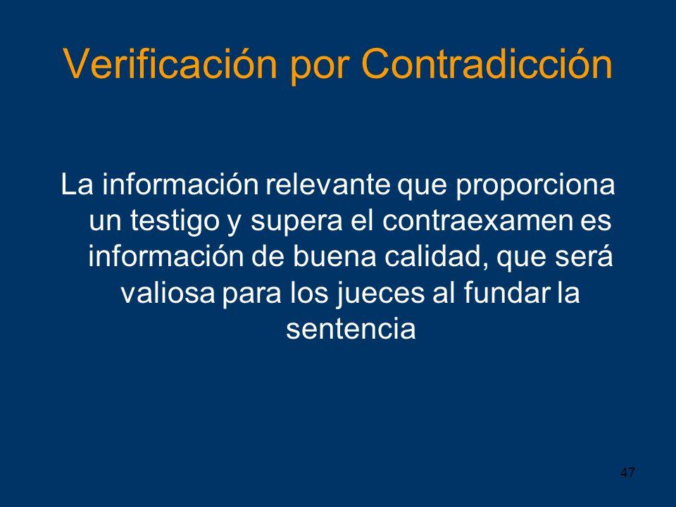 47 Verificación por Contradicción La información relevante que proporciona un testigo y supera el contraexamen es información de buena calidad, que se