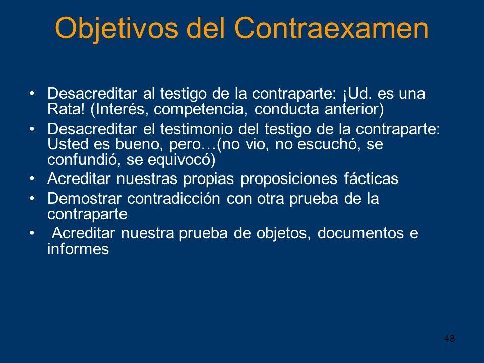 48 Objetivos del Contraexamen Desacreditar al testigo de la contraparte: ¡Ud. es una Rata! (Interés, competencia, conducta anterior) Desacreditar el t