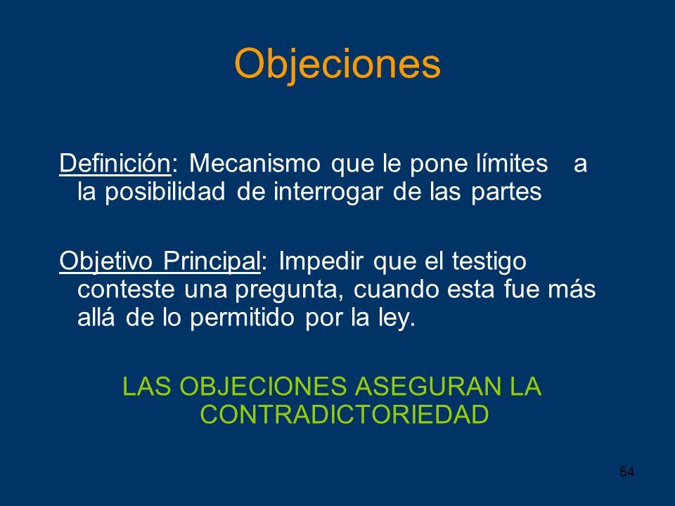 54 Objeciones Definición: Mecanismo que le pone límites a la posibilidad de interrogar de las partes Objetivo Principal: Impedir que el testigo contes