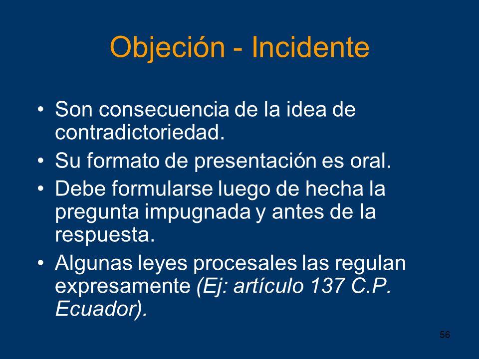 56 Objeción - Incidente Son consecuencia de la idea de contradictoriedad. Su formato de presentación es oral. Debe formularse luego de hecha la pregun