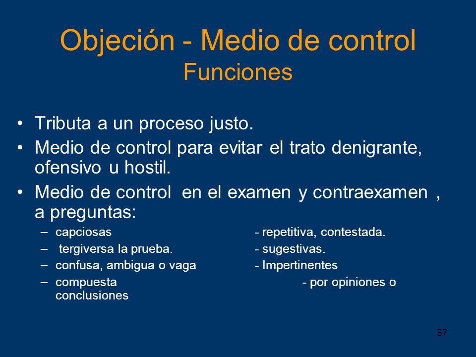 57 Objeción - Medio de control Funciones Tributa a un proceso justo. Medio de control para evitar el trato denigrante, ofensivo u hostil. Medio de con