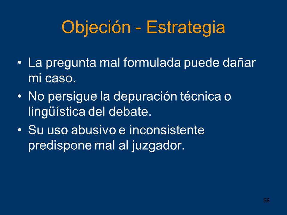 58 Objeción - Estrategia La pregunta mal formulada puede dañar mi caso. No persigue la depuración técnica o lingüística del debate. Su uso abusivo e i