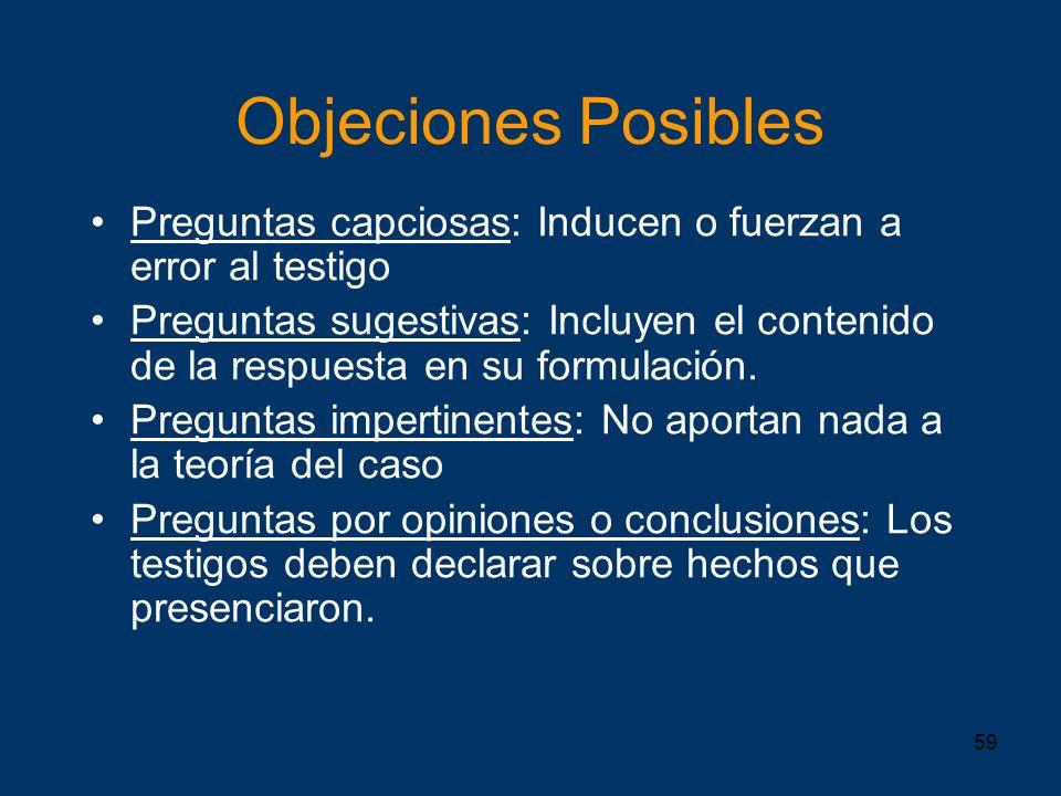 59 Objeciones Posibles Preguntas capciosas: Inducen o fuerzan a error al testigo Preguntas sugestivas: Incluyen el contenido de la respuesta en su for