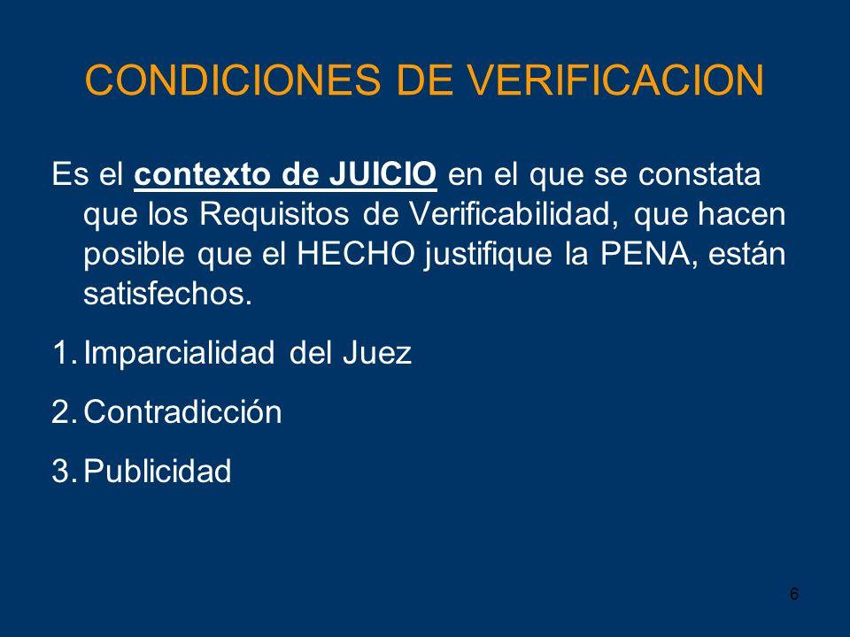6 CONDICIONES DE VERIFICACION Es el contexto de JUICIO en el que se constata que los Requisitos de Verificabilidad, que hacen posible que el HECHO jus