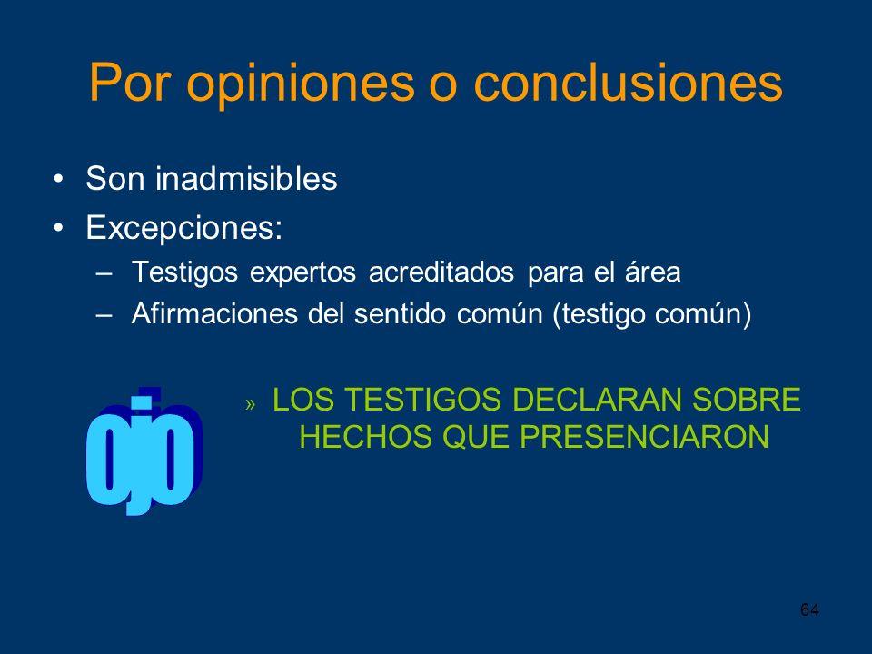 64 Por opiniones o conclusiones Son inadmisibles Excepciones: – Testigos expertos acreditados para el área – Afirmaciones del sentido común (testigo c