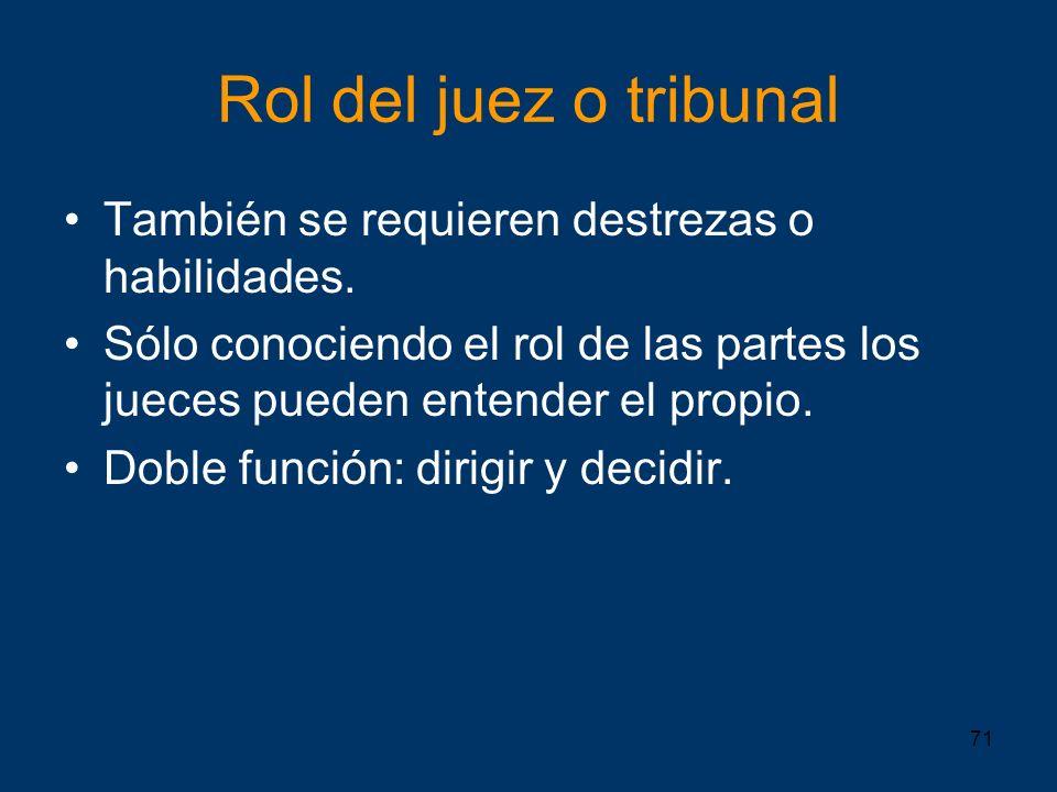 71 Rol del juez o tribunal También se requieren destrezas o habilidades. Sólo conociendo el rol de las partes los jueces pueden entender el propio. Do