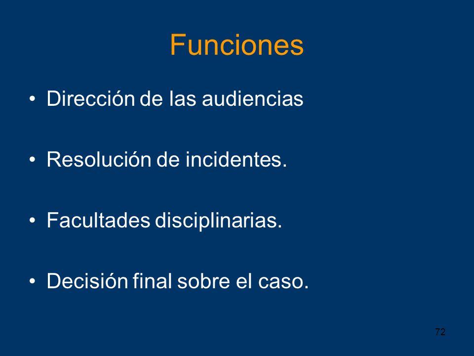 72 Funciones Dirección de las audiencias Resolución de incidentes. Facultades disciplinarias. Decisión final sobre el caso.