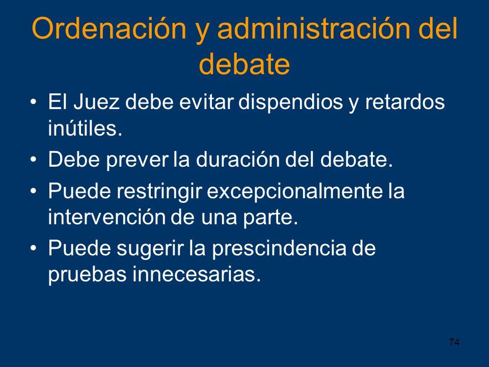 74 Ordenación y administración del debate El Juez debe evitar dispendios y retardos inútiles. Debe prever la duración del debate. Puede restringir exc