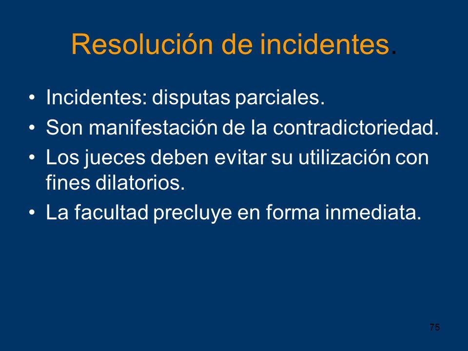 75 Resolución de incidentes. Incidentes: disputas parciales. Son manifestación de la contradictoriedad. Los jueces deben evitar su utilización con fin