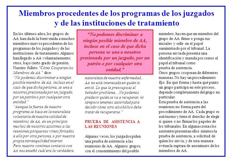 Miembros procedentes de los programas de los juzgados y de las instituciones de tratamiento En los últimos años, los grupos de AA han dado la bienvenida a muchos miembros nuevos procedentes de los programas de los juzgados y de las instituciones de tratamiento.