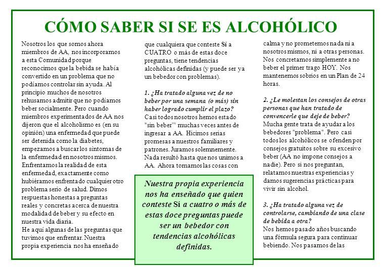 CÓMO SABER SI SE ES ALCOHÓLICO Nosotros los que somos ahora miembros de AA, nos incorporamos a esta Comunidad porque reconocimos que la bebida se había convertido en un problema que no podíamos controlar sin ayuda.