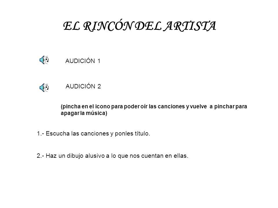 EL RINCÓN DEL ARTISTA AUDICIÓN 1 AUDICIÓN 2 1.- Escucha las canciones y ponles título. 2.- Haz un dibujo alusivo a lo que nos cuentan en ellas. (pinch