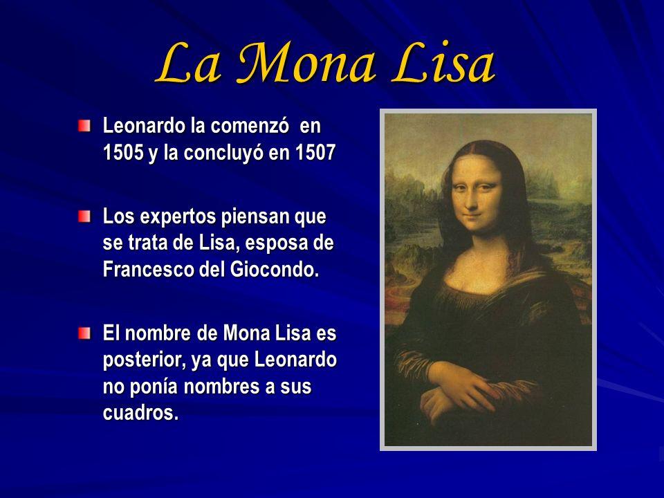 La Mona Lisa Leonardo la comenzó en 1505 y la concluyó en 1507 Los expertos piensan que se trata de Lisa, esposa de Francesco del Giocondo. El nombre