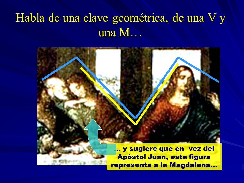 Habla de una clave geométrica, de una V y una M… … y sugiere que en vez del Apóstol Juan, esta figura representa a la Magdalena…