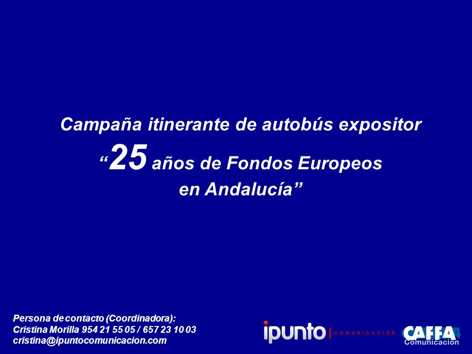 Campaña itinerante de autobús expositor 25 años de Fondos Europeos en Andalucía Persona de contacto (Coordinadora): Cristina Morilla 954 21 55 05 / 657 23 10 03 cristina@ipuntocomunicacion.com