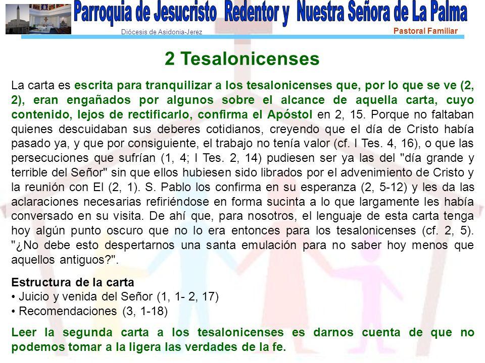 Diócesis de Asidonia-Jerez Pastoral Familiar 2 Tesalonicenses La carta es escrita para tranquilizar a los tesalonicenses que, por lo que se ve (2, 2), eran engañados por algunos sobre el alcance de aquella carta, cuyo contenido, lejos de rectificarlo, confirma el Apóstol en 2, 15.