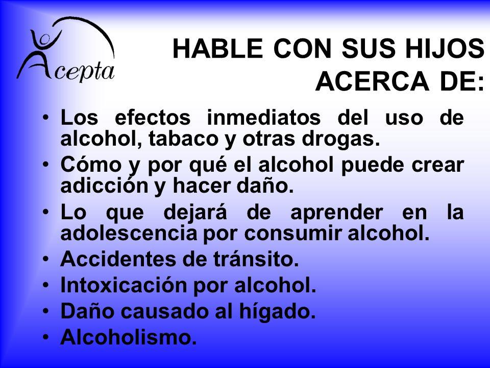 HABLE CON SUS HIJOS ACERCA DE: Los efectos inmediatos del uso de alcohol, tabaco y otras drogas. Cómo y por qué el alcohol puede crear adicción y hace