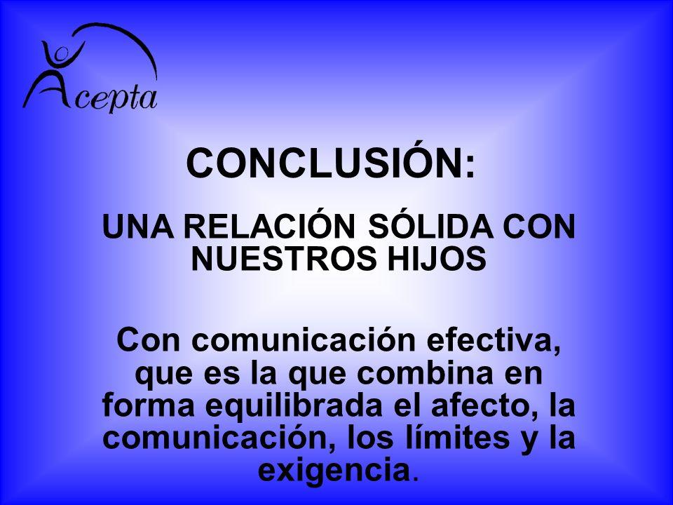 CONCLUSIÓN: UNA RELACIÓN SÓLIDA CON NUESTROS HIJOS Con comunicación efectiva, que es la que combina en forma equilibrada el afecto, la comunicación, l