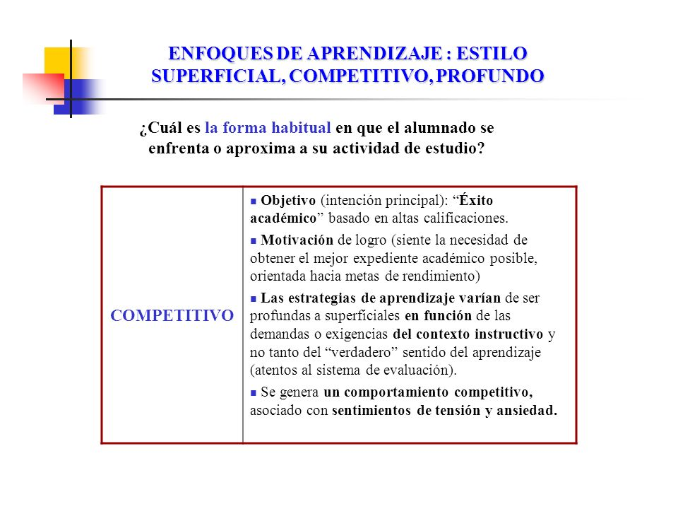 ENFOQUES DE APRENDIZAJE : ESTILO SUPERFICIAL, COMPETITIVO, PROFUNDO COMPETITIVO Objetivo (intención principal): Éxito académico basado en altas califi
