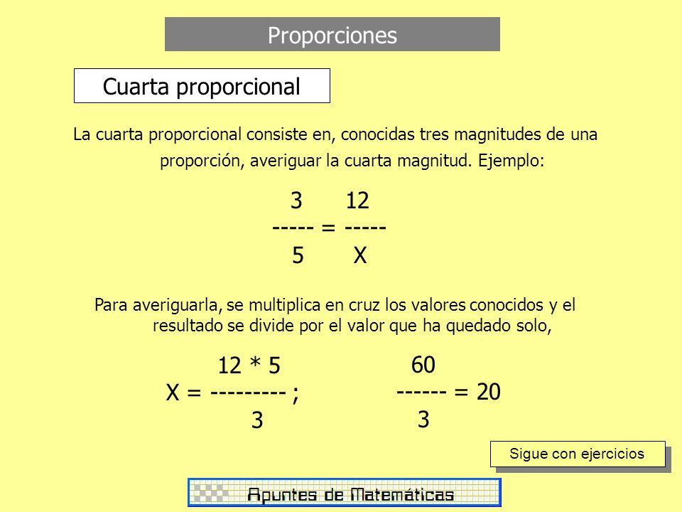 Proporciones Cuarta proporcional La cuarta proporcional consiste en, conocidas tres magnitudes de una proporción, averiguar la cuarta magnitud. Ejempl
