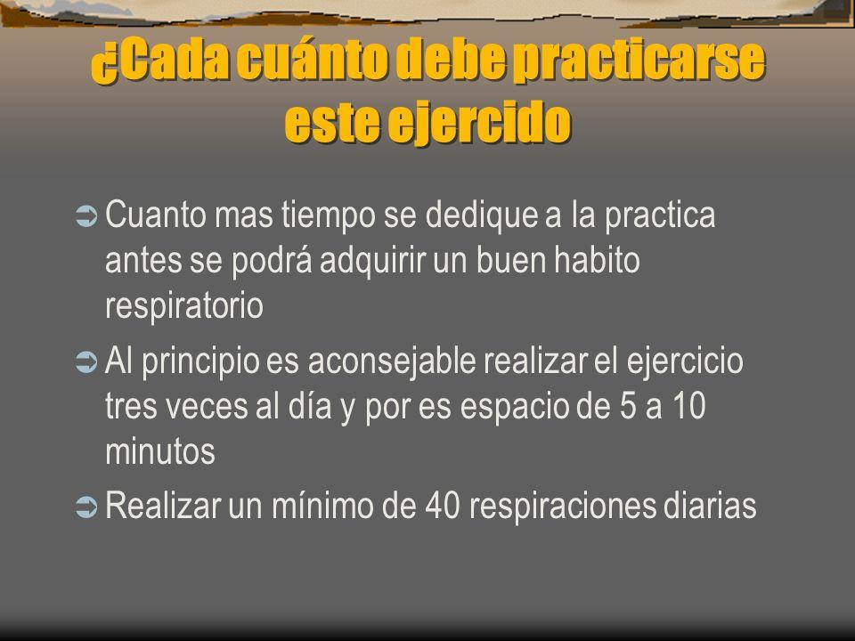 ¿Cada cuánto debe practicarse este ejercido Cuanto mas tiempo se dedique a la practica antes se podrá adquirir un buen habito respiratorio Al principio es aconsejable realizar el ejercicio tres veces al día y por es espacio de 5 a 10 minutos Realizar un mínimo de 40 respiraciones diarias