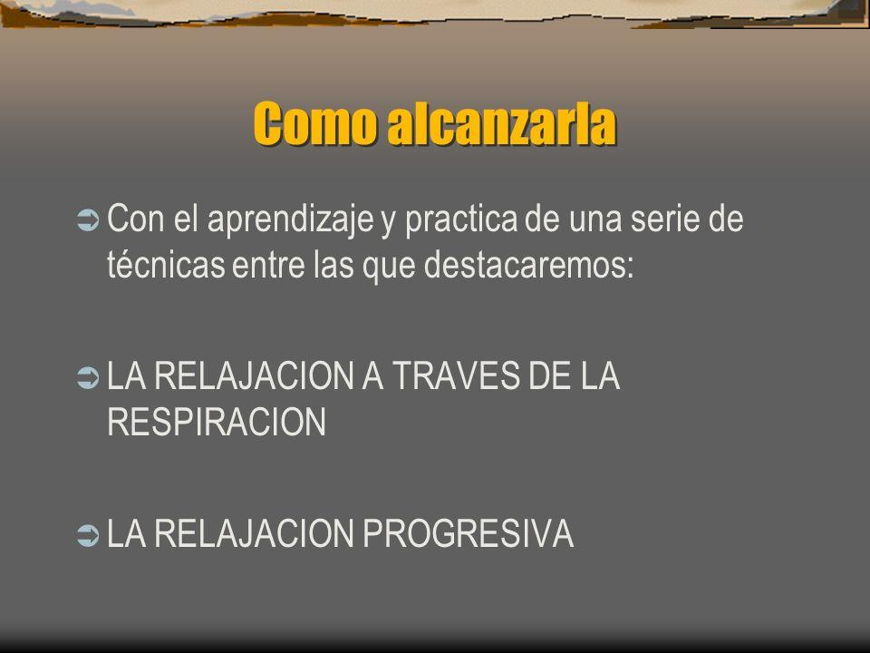 Como alcanzarla Con el aprendizaje y practica de una serie de técnicas entre las que destacaremos: LA RELAJACION A TRAVES DE LA RESPIRACION LA RELAJACION PROGRESIVA