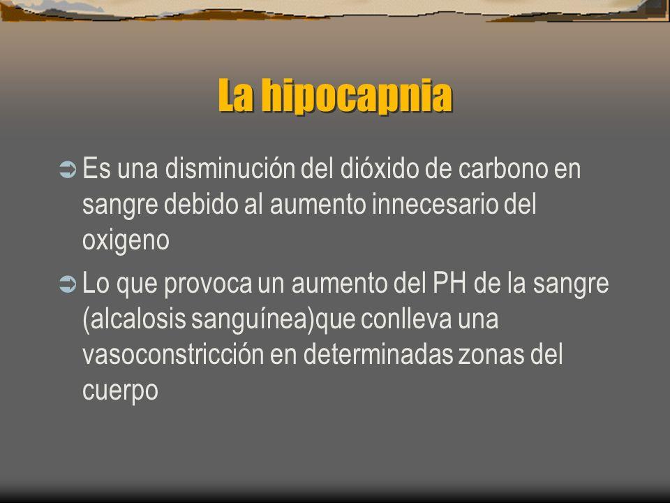 La hipocapnia Es una disminución del dióxido de carbono en sangre debido al aumento innecesario del oxigeno Lo que provoca un aumento del PH de la sangre (alcalosis sanguínea)que conlleva una vasoconstricción en determinadas zonas del cuerpo