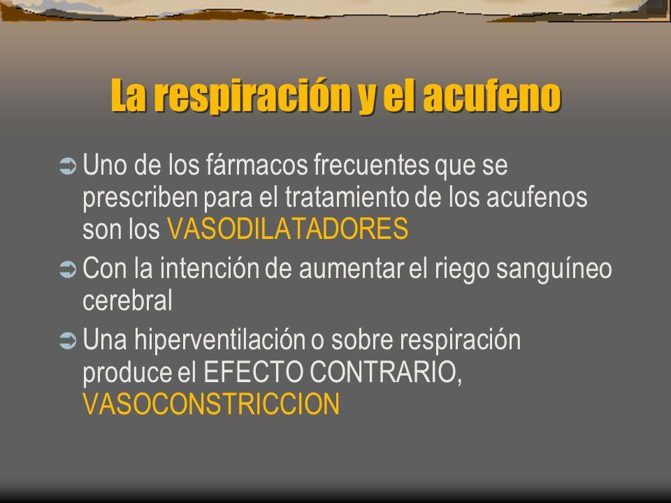 La respiración y el acufeno Uno de los fármacos frecuentes que se prescriben para el tratamiento de los acufenos son los VASODILATADORES Con la intención de aumentar el riego sanguíneo cerebral Una hiperventilación o sobre respiración produce el EFECTO CONTRARIO, VASOCONSTRICCION