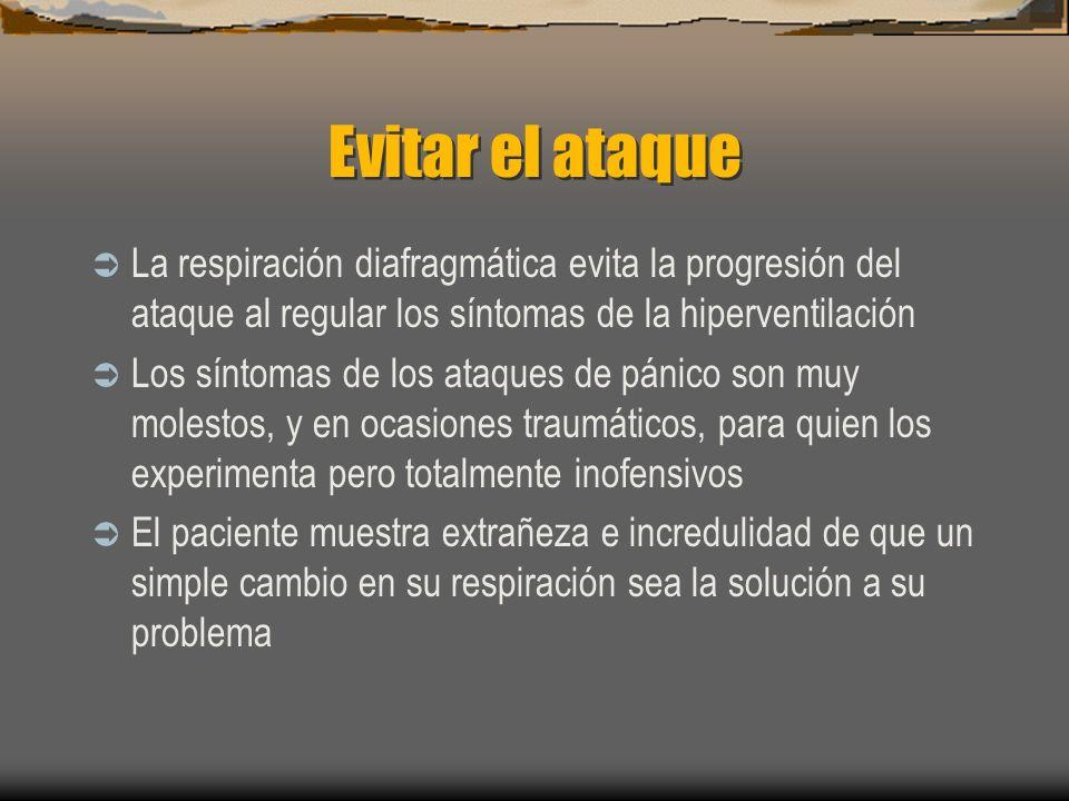 Evitar el ataque La respiración diafragmática evita la progresión del ataque al regular los síntomas de la hiperventilación Los síntomas de los ataques de pánico son muy molestos, y en ocasiones traumáticos, para quien los experimenta pero totalmente inofensivos El paciente muestra extrañeza e incredulidad de que un simple cambio en su respiración sea la solución a su problema