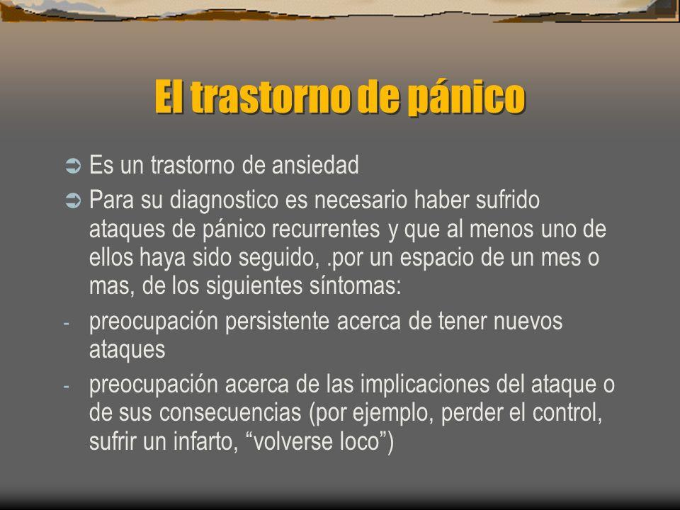 El trastorno de pánico Es un trastorno de ansiedad Para su diagnostico es necesario haber sufrido ataques de pánico recurrentes y que al menos uno de ellos haya sido seguido,.por un espacio de un mes o mas, de los siguientes síntomas: - preocupación persistente acerca de tener nuevos ataques - preocupación acerca de las implicaciones del ataque o de sus consecuencias (por ejemplo, perder el control, sufrir un infarto, volverse loco)
