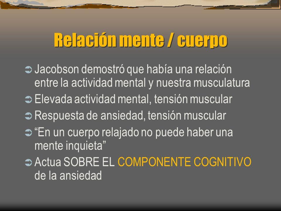 Relación mente / cuerpo Jacobson demostró que había una relación entre la actividad mental y nuestra musculatura Elevada actividad mental, tensión muscular Respuesta de ansiedad, tensión muscular En un cuerpo relajado no puede haber una mente inquieta Actua SOBRE EL COMPONENTE COGNITIVO de la ansiedad