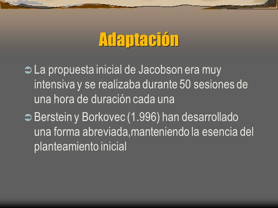Adaptación La propuesta inicial de Jacobson era muy intensiva y se realizaba durante 50 sesiones de una hora de duración cada una Berstein y Borkovec (1.996) han desarrollado una forma abreviada,manteniendo la esencia del planteamiento inicial