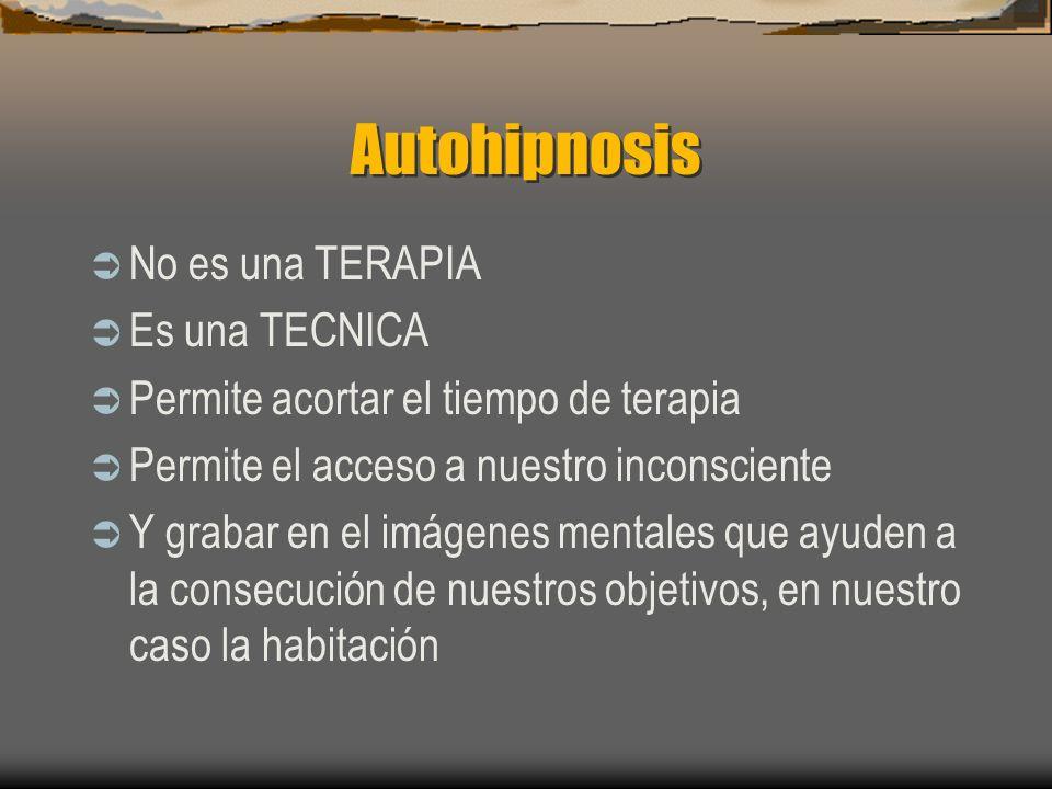 Autohipnosis No es una TERAPIA Es una TECNICA Permite acortar el tiempo de terapia Permite el acceso a nuestro inconsciente Y grabar en el imágenes mentales que ayuden a la consecución de nuestros objetivos, en nuestro caso la habitación