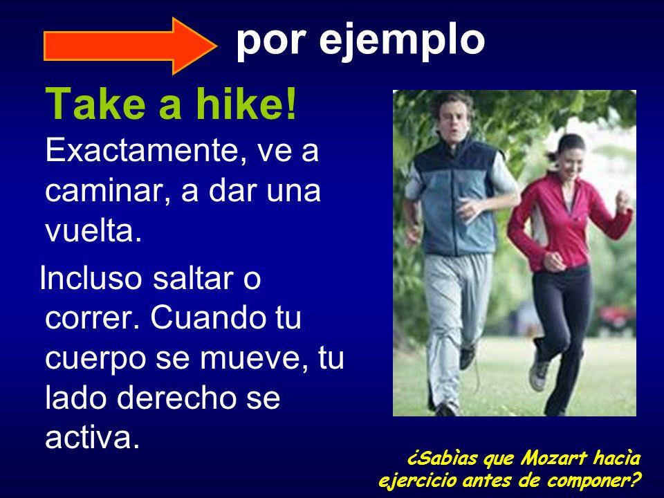 por ejemplo Take a hike! Exactamente, ve a caminar, a dar una vuelta. Incluso saltar o correr. Cuando tu cuerpo se mueve, tu lado derecho se activa. ¿