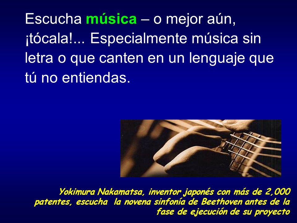 Escucha música – o mejor aún, ¡tócala!... Especialmente música sin letra o que canten en un lenguaje que tú no entiendas. Yokimura Nakamatsa, inventor
