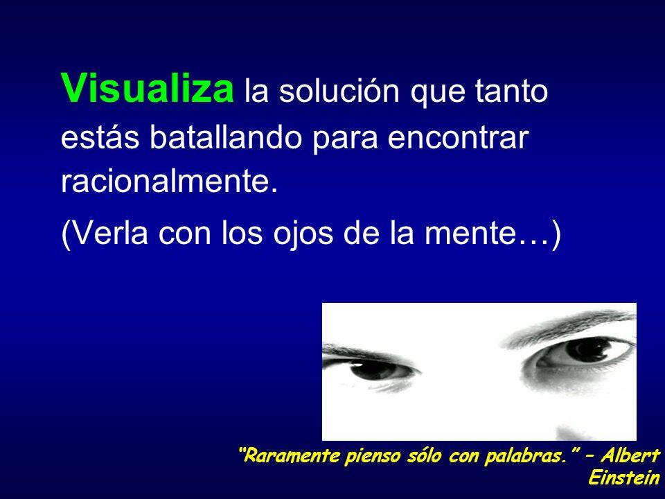 Visualiza la solución que tanto estás batallando para encontrar racionalmente. (Verla con los ojos de la mente…) Raramente pienso sólo con palabras. –