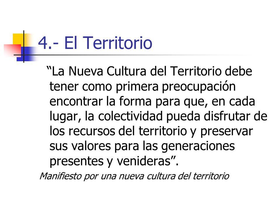 4.- El Territorio La Nueva Cultura del Territorio debe tener como primera preocupación encontrar la forma para que, en cada lugar, la colectividad pueda disfrutar de los recursos del territorio y preservar sus valores para las generaciones presentes y venideras.