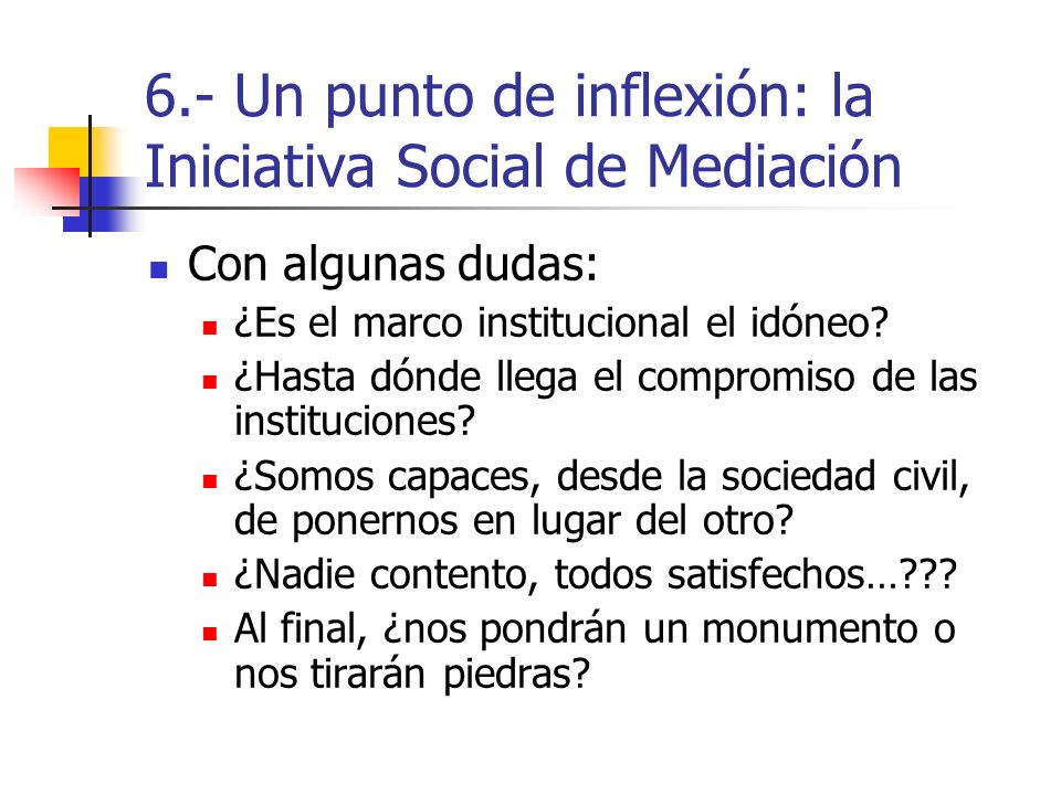 6.- Un punto de inflexión: la Iniciativa Social de Mediación Con algunas dudas: ¿Es el marco institucional el idóneo? ¿Hasta dónde llega el compromiso