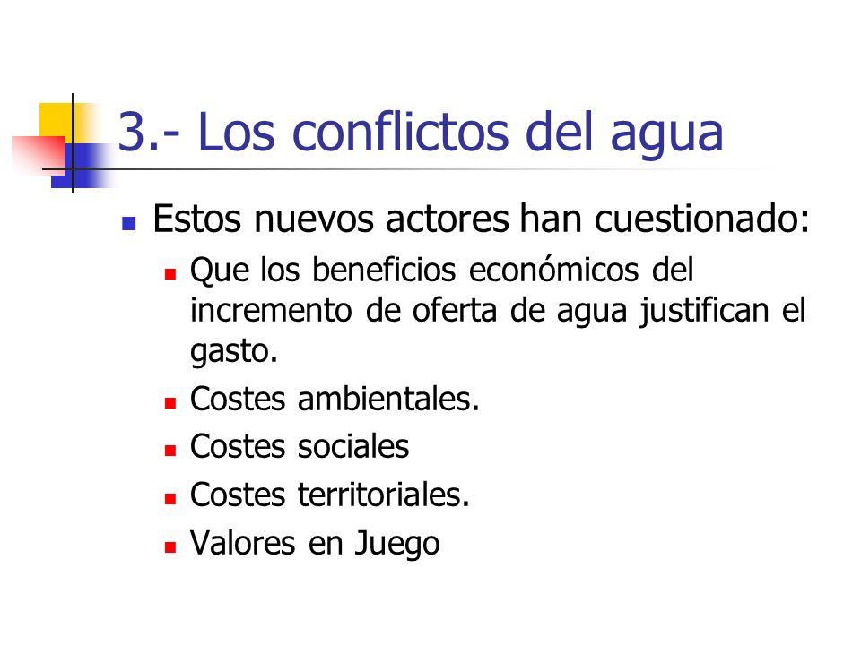 3.- Los conflictos del agua Estos nuevos actores han cuestionado: Que los beneficios económicos del incremento de oferta de agua justifican el gasto.