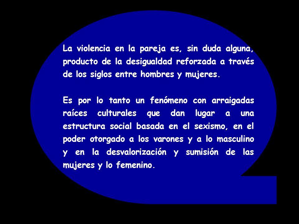 La violencia en la pareja es, sin duda alguna, producto de la desigualdad reforzada a través de los siglos entre hombres y mujeres. Es por lo tanto un