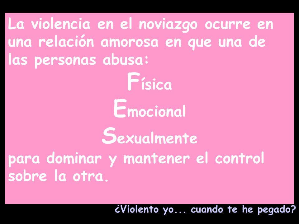 La violencia en el noviazgo ocurre en una relación amorosa en que una de las personas abusa: F ísica E mocional S exualmente para dominar y mantener e