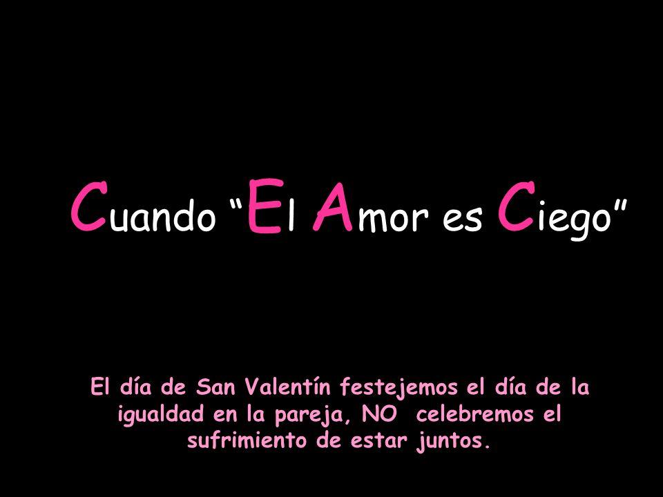 C uando E l A mor es C iego El día de San Valentín festejemos el día de la igualdad en la pareja, NO celebremos el sufrimiento de estar juntos.