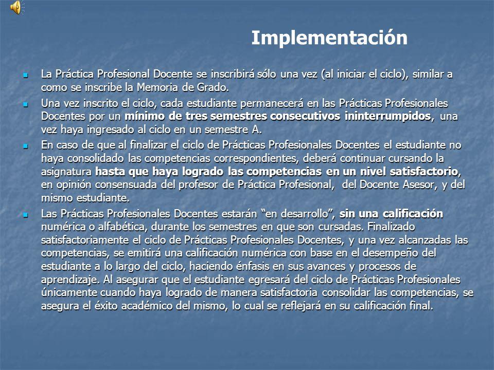Implementación La Práctica Profesional Docente se inscribirá sólo una vez (al iniciar el ciclo), similar a como se inscribe la Memoria de Grado. La Pr