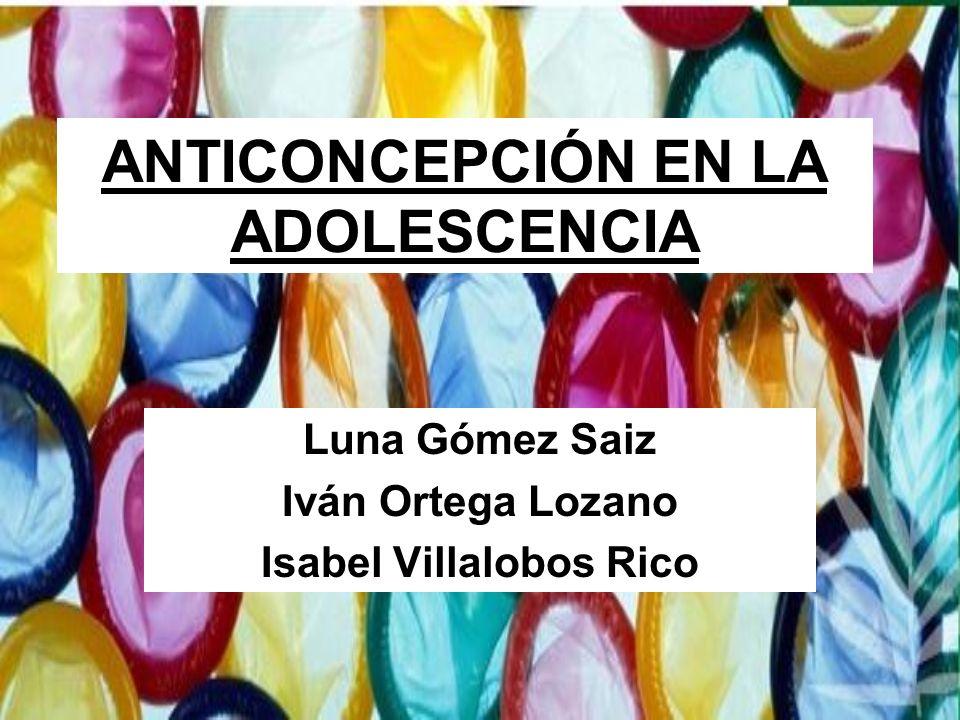 ANTICONCEPCIÓN EN LA ADOLESCENCIA Luna Gómez Saiz Iván Ortega Lozano Isabel Villalobos Rico