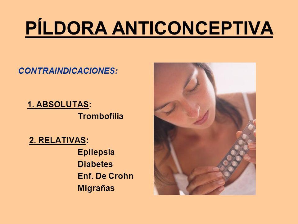 PÍLDORA ANTICONCEPTIVA CONTRAINDICACIONES: 1. ABSOLUTAS: Trombofilia 2. RELATIVAS: Epilepsia Diabetes Enf. De Crohn Migrañas