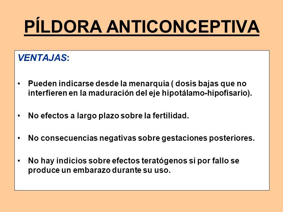 PÍLDORA ANTICONCEPTIVA VENTAJAS: Pueden indicarse desde la menarquia ( dosis bajas que no interfieren en la maduración del eje hipotálamo-hipofisario)